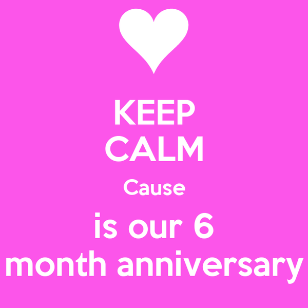 KEEP CALM Cause is our 6 month anniversary