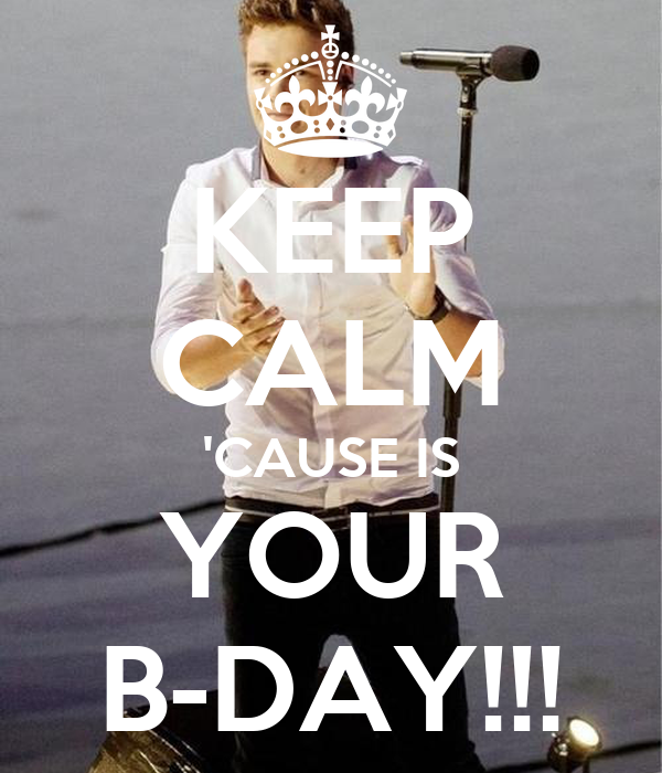 KEEP CALM 'CAUSE IS YOUR B-DAY!!!