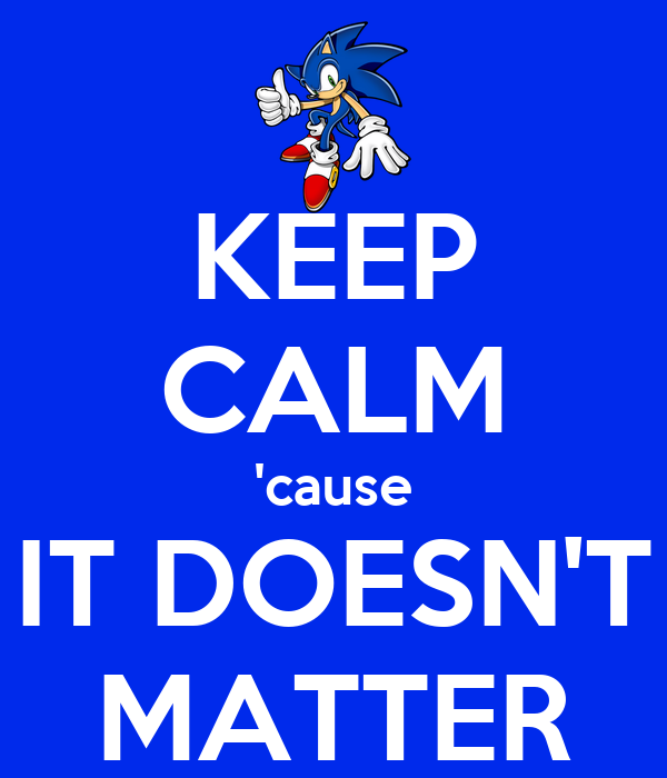 KEEP CALM 'cause IT DOESN'T MATTER