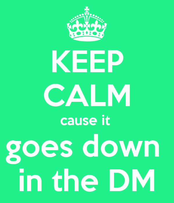 KEEP CALM cause it  goes down  in the DM