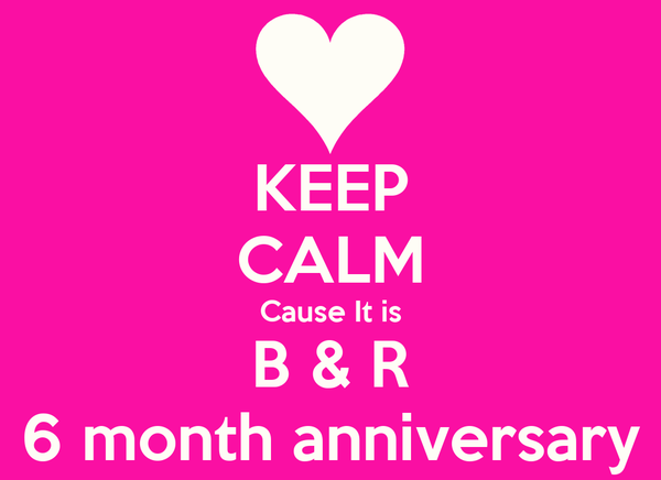 KEEP CALM Cause It is B & R 6 month anniversary