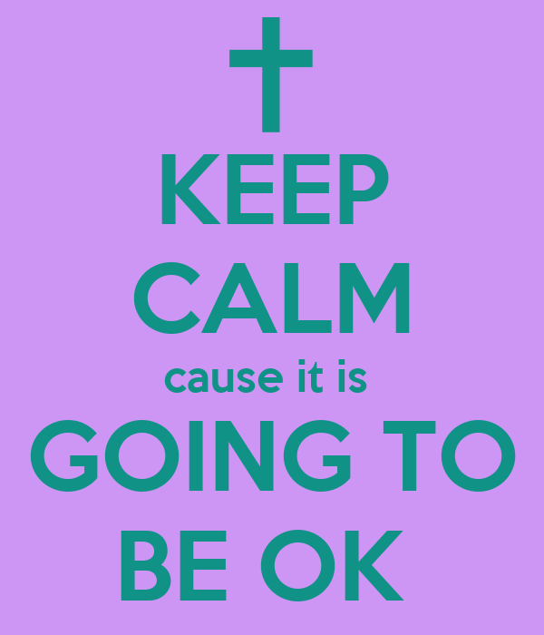 KEEP CALM cause it is  GOING TO BE OK