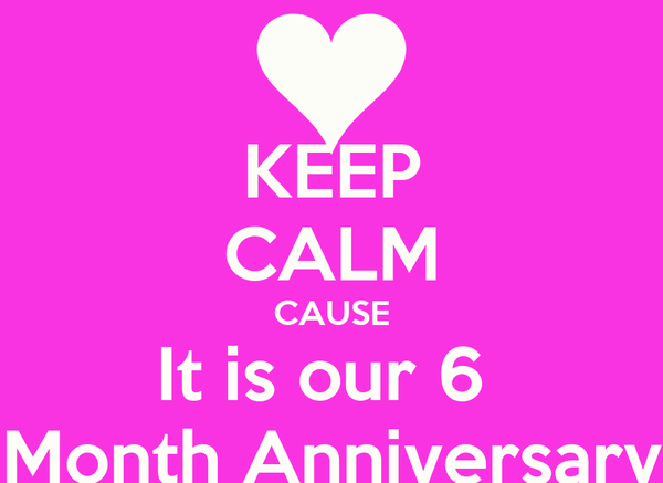 KEEP CALM CAUSE It is our 6  Month Anniversary