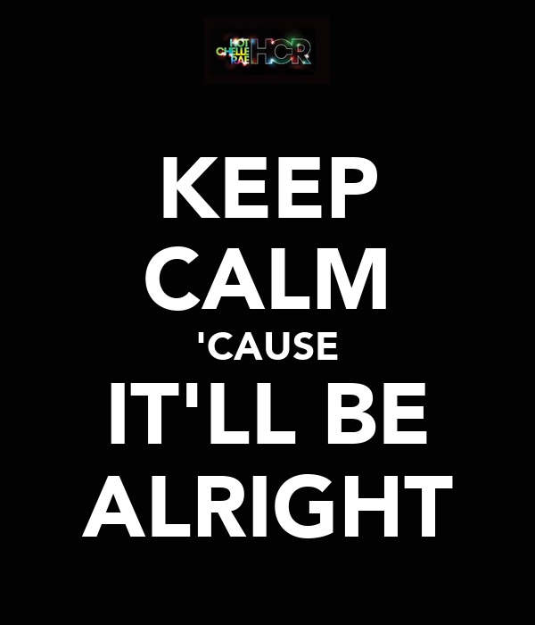 KEEP CALM 'CAUSE IT'LL BE ALRIGHT
