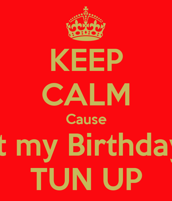 KEEP CALM Cause It my Birthday TUN UP