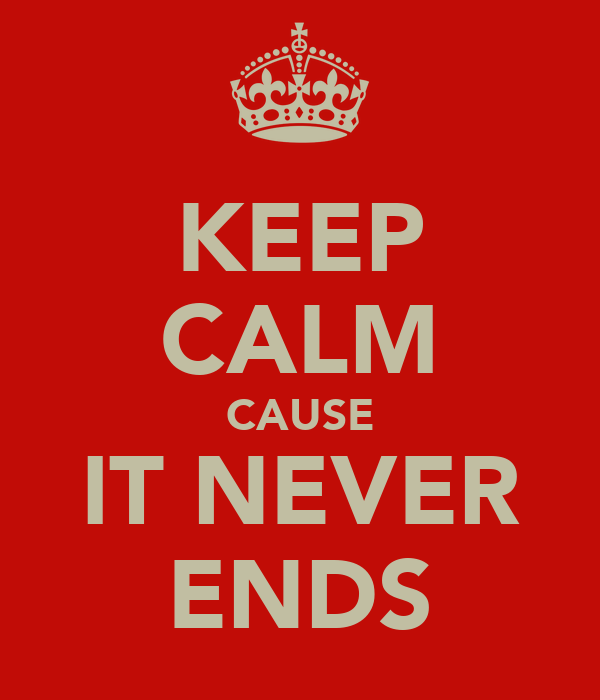 KEEP CALM CAUSE IT NEVER ENDS