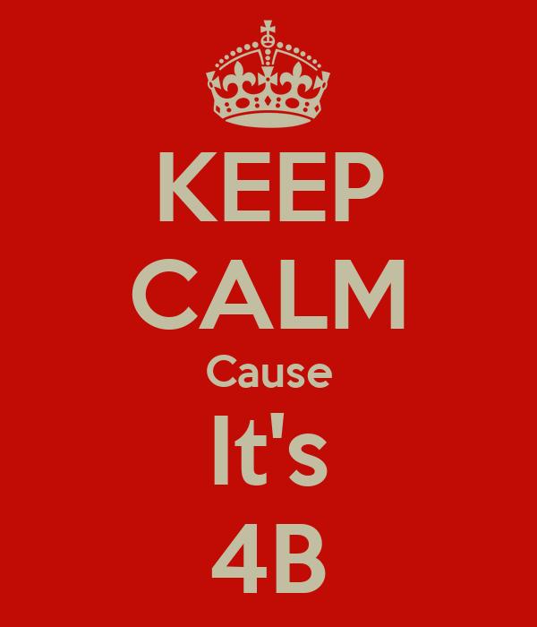 KEEP CALM Cause It's 4B