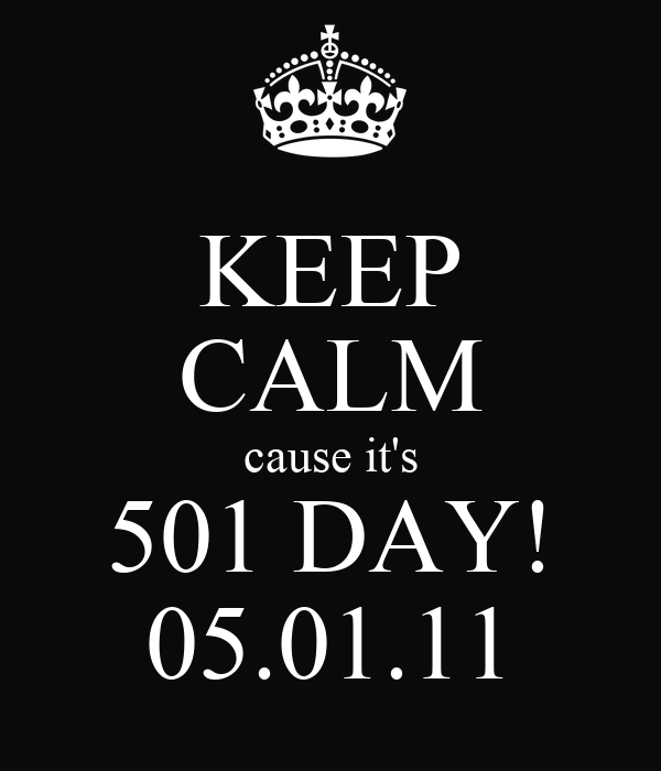 KEEP CALM cause it's 501 DAY! 05.01.11