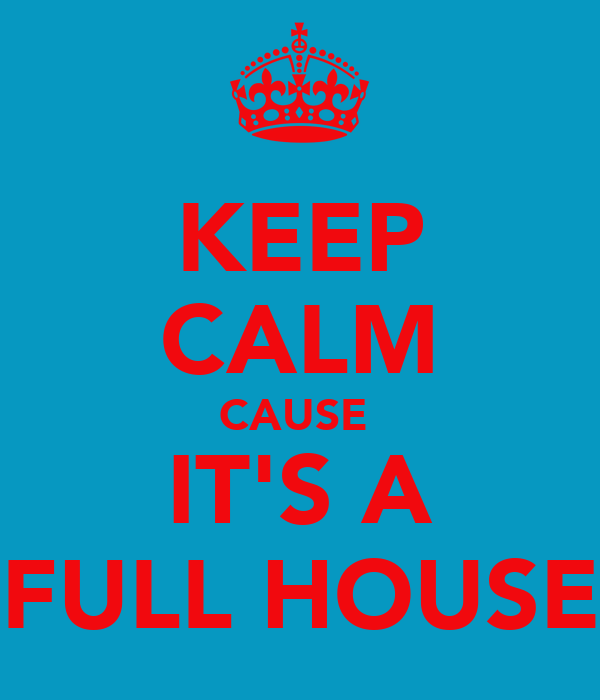KEEP CALM CAUSE  IT'S A FULL HOUSE