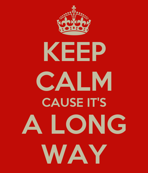 KEEP CALM CAUSE IT'S A LONG WAY