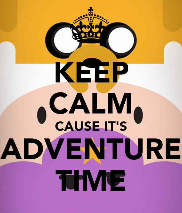 KEEP CALM CAUSE IT'S ADVENTURE TIME