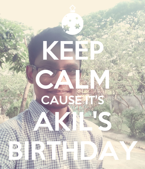 KEEP CALM CAUSE IT'S AKIL'S BIRTHDAY