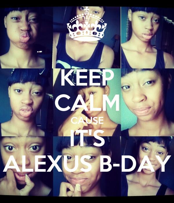 KEEP CALM CAUSE IT'S ALEXUS B-DAY