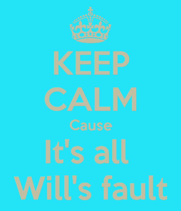 KEEP CALM Cause It's all  Will's fault