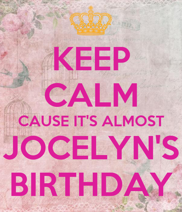 KEEP CALM CAUSE IT'S ALMOST JOCELYN'S BIRTHDAY
