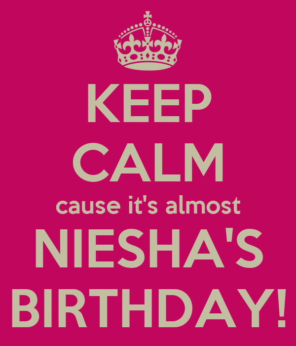 KEEP CALM cause it's almost NIESHA'S BIRTHDAY!