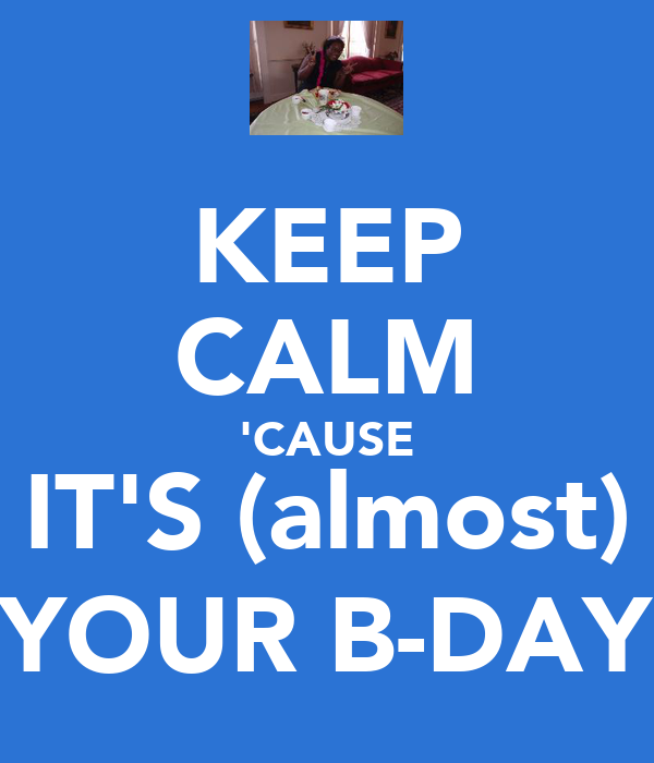 KEEP CALM 'CAUSE IT'S (almost) YOUR B-DAY
