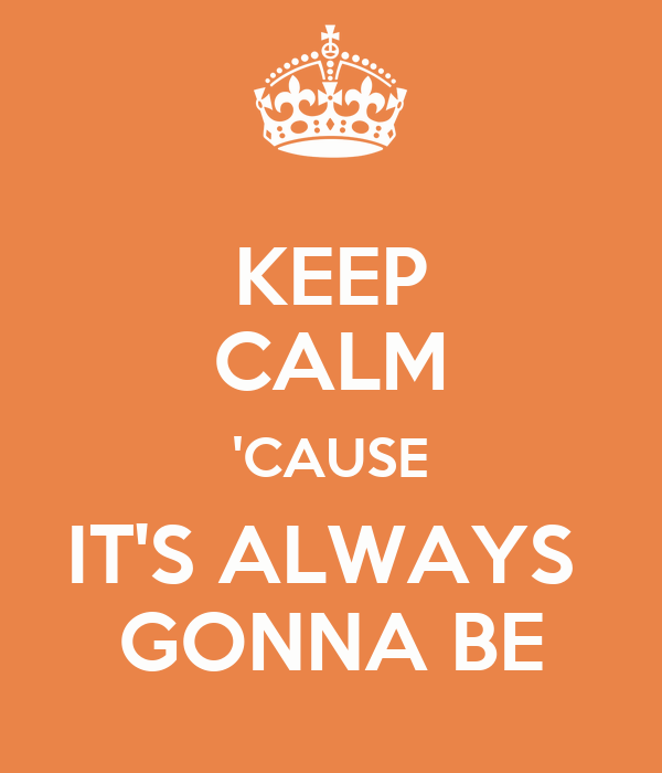 KEEP CALM 'CAUSE IT'S ALWAYS  GONNA BE