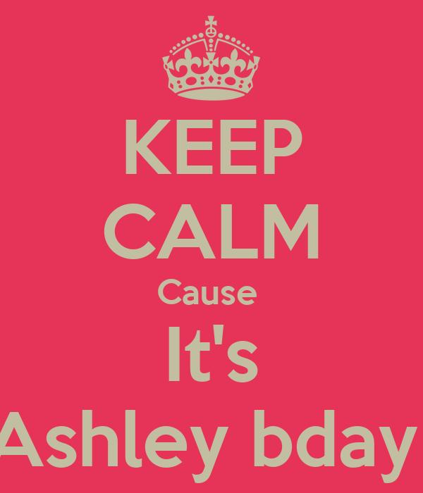 KEEP CALM Cause  It's Ashley bday