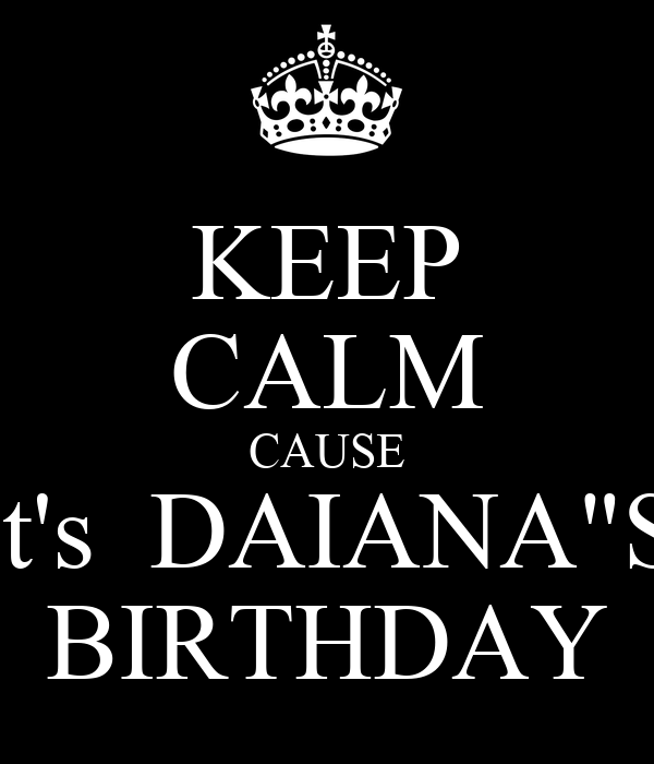"KEEP CALM CAUSE it's  DAIANA""S BIRTHDAY"