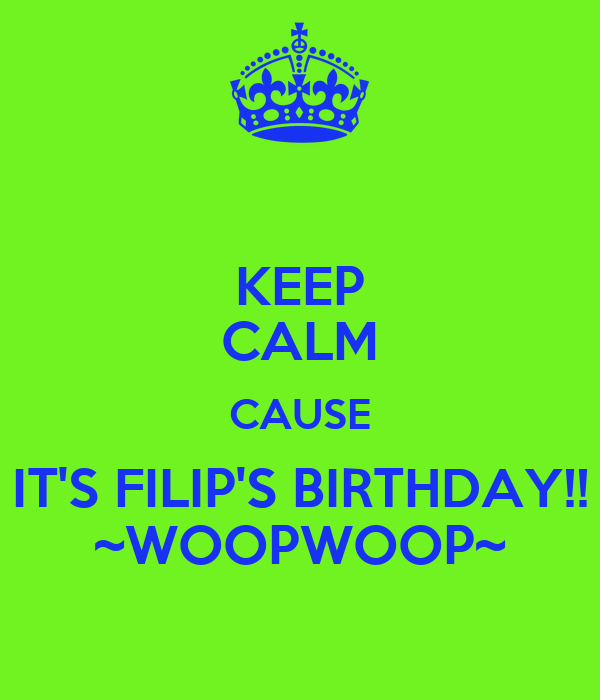 KEEP CALM CAUSE IT'S FILIP'S BIRTHDAY!! ~WOOPWOOP~