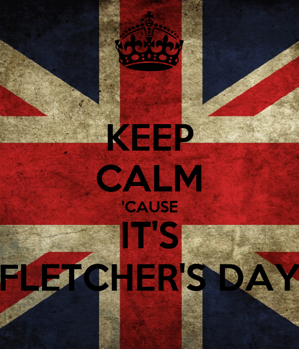 KEEP CALM 'CAUSE IT'S FLETCHER'S DAY