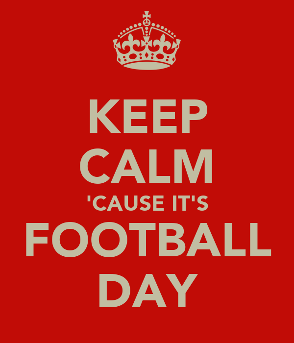 KEEP CALM 'CAUSE IT'S FOOTBALL DAY