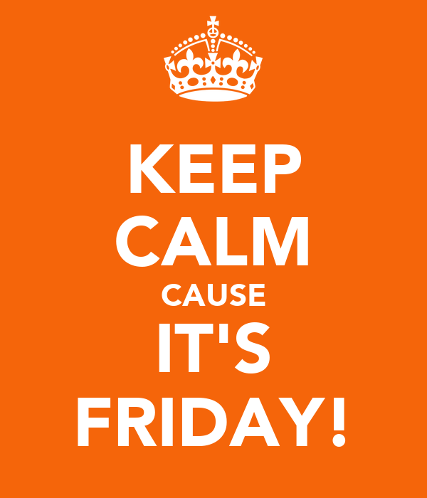 KEEP CALM CAUSE IT'S FRIDAY!