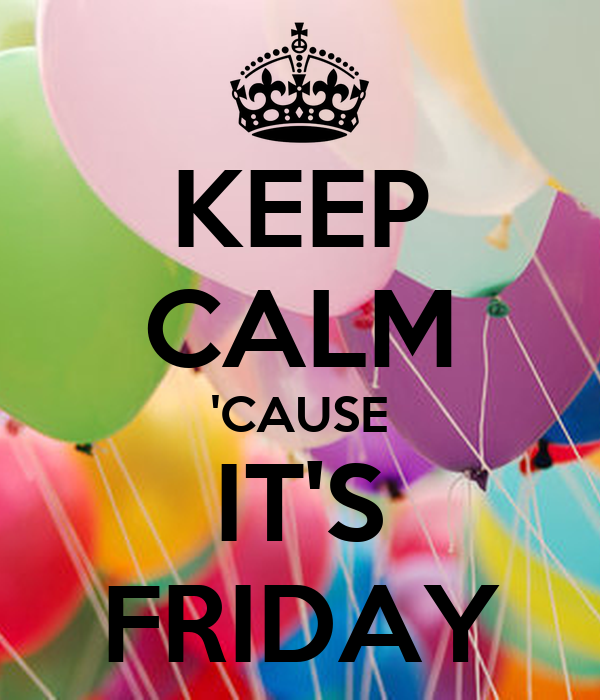 KEEP CALM 'CAUSE IT'S FRIDAY