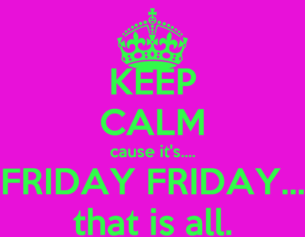 KEEP CALM cause it's.... FRIDAY FRIDAY... that is all.