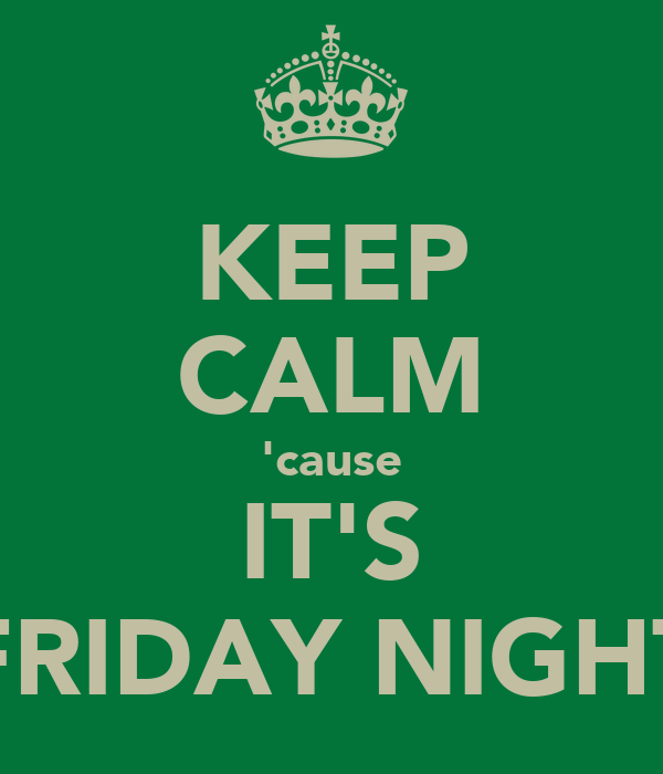 KEEP CALM 'cause IT'S FRIDAY NIGHT