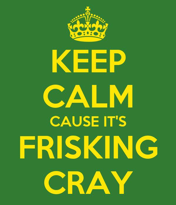 KEEP CALM CAUSE IT'S FRISKING CRAY