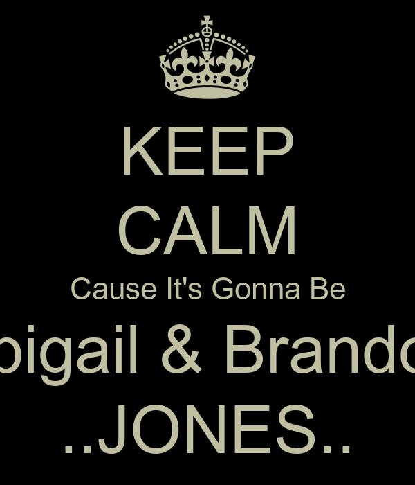 KEEP CALM Cause It's Gonna Be Abigail & Brandon ..JONES..