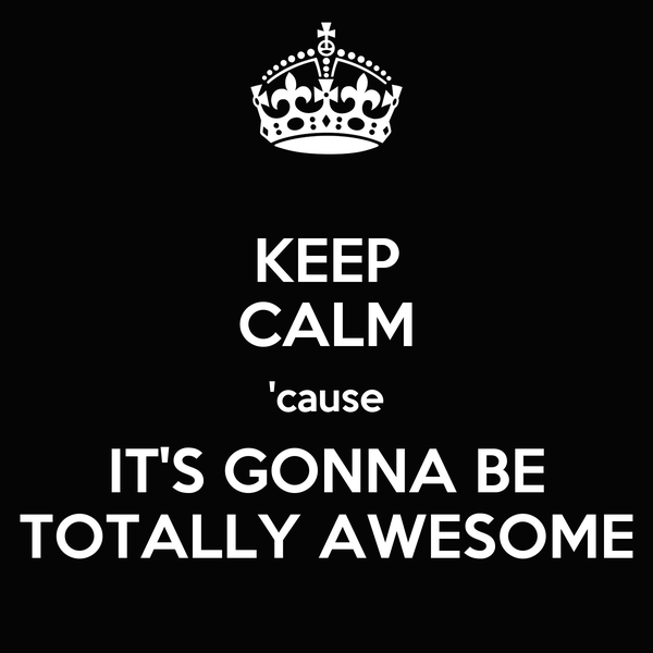 KEEP CALM 'cause IT'S GONNA BE TOTALLY AWESOME
