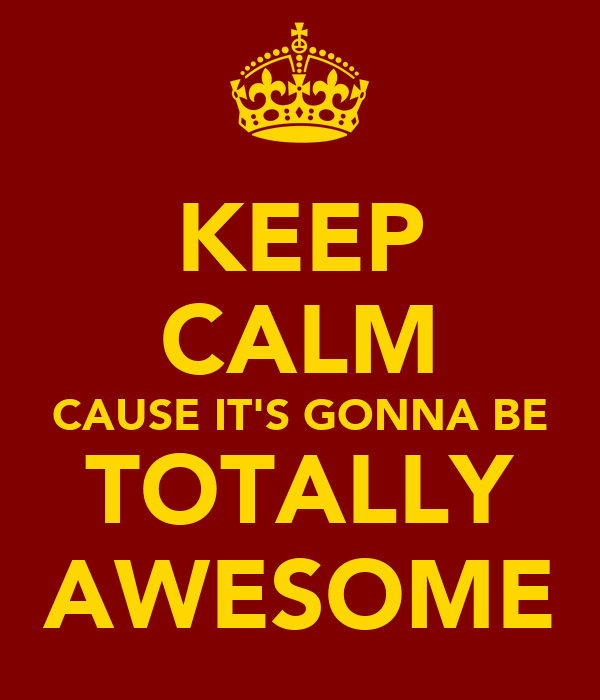 KEEP CALM CAUSE IT'S GONNA BE TOTALLY AWESOME