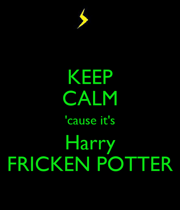 KEEP CALM 'cause it's Harry FRICKEN POTTER