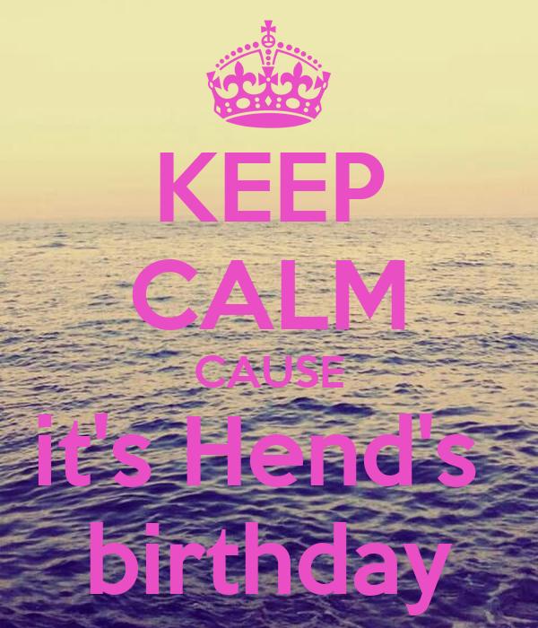 KEEP CALM CAUSE it's Hend's  birthday