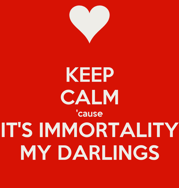 KEEP CALM 'cause IT'S IMMORTALITY MY DARLINGS