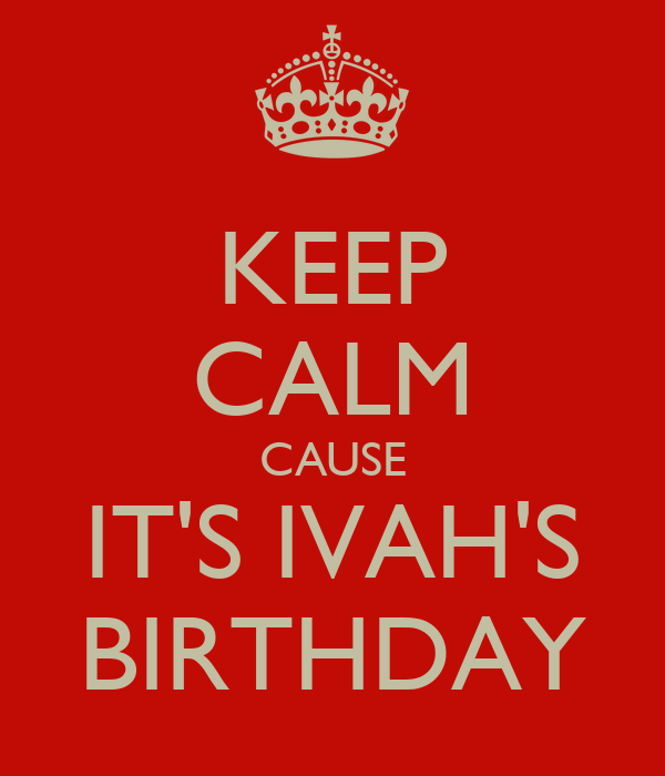 KEEP CALM CAUSE IT'S IVAH'S BIRTHDAY