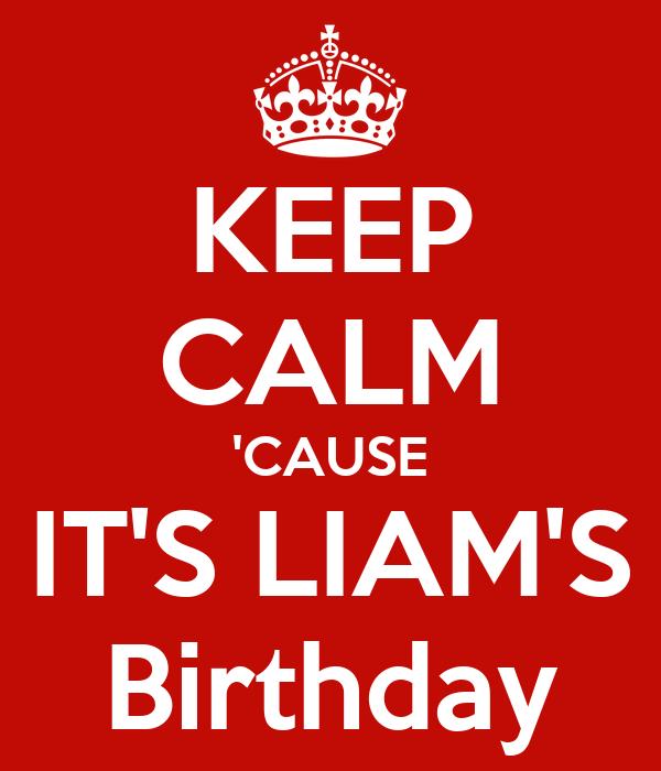 KEEP CALM 'CAUSE IT'S LIAM'S Birthday