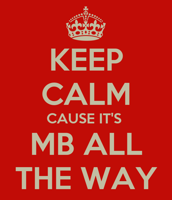 KEEP CALM CAUSE IT'S  MB ALL THE WAY