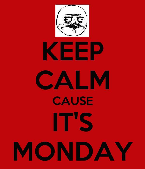 KEEP CALM CAUSE IT'S MONDAY