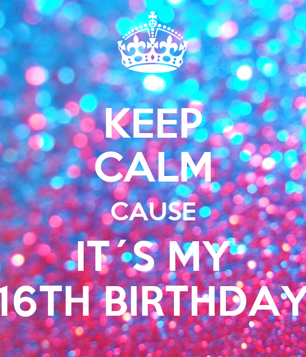 KEEP CALM CAUSE IT´S MY 16TH BIRTHDAY