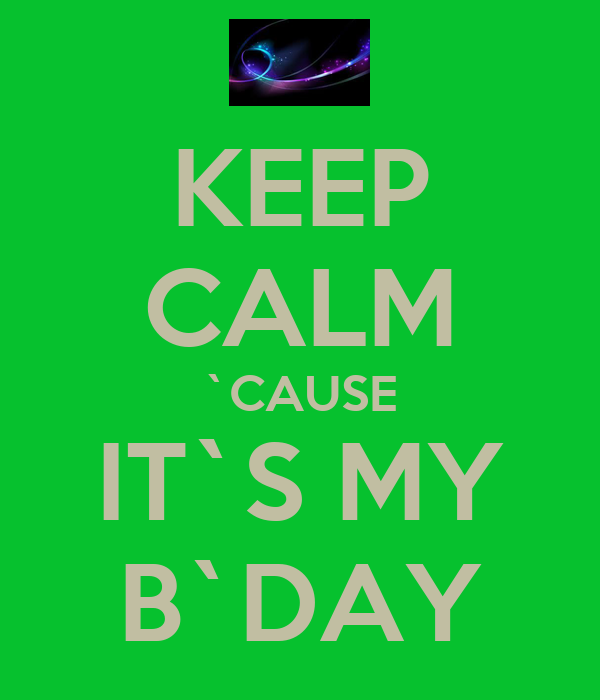 KEEP CALM `CAUSE IT`S MY B`DAY