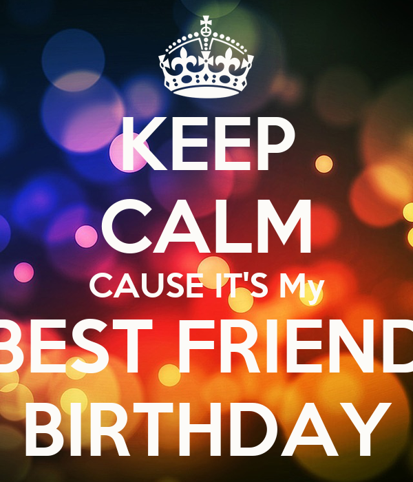 KEEP CALM CAUSE IT'S My BEST FRIEND BIRTHDAY