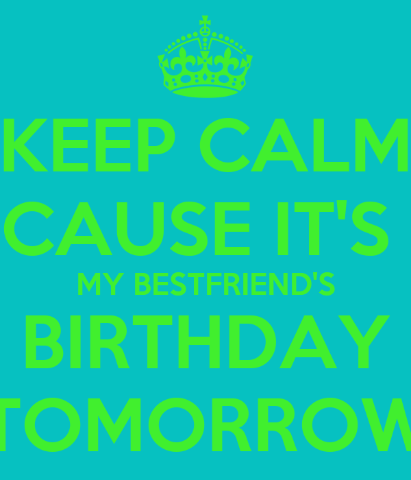 KEEP CALM CAUSE IT'S  MY BESTFRIEND'S BIRTHDAY TOMORROW