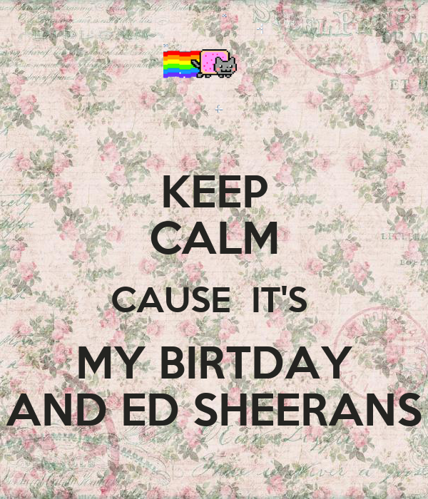 KEEP CALM CAUSE  IT'S  MY BIRTDAY AND ED SHEERANS