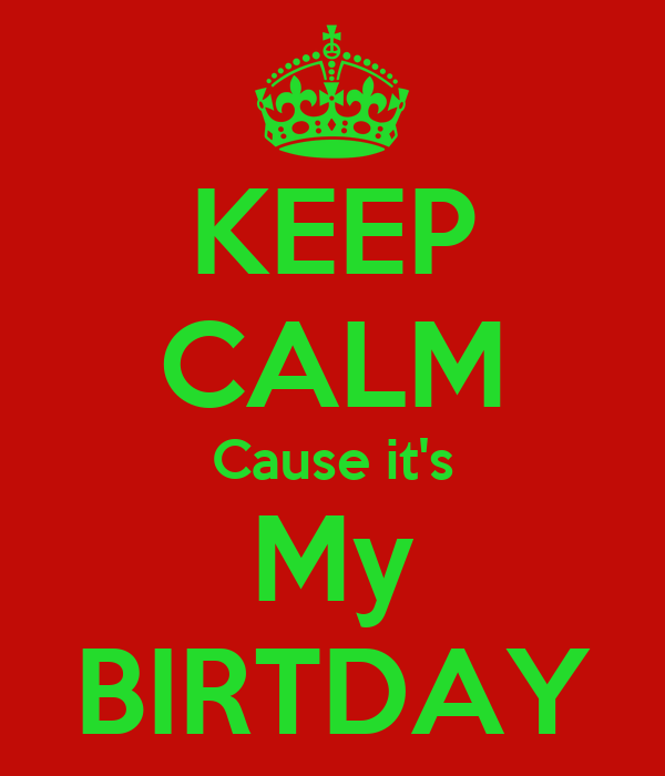 KEEP CALM Cause it's My BIRTDAY