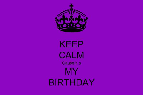 KEEP CALM Cause it`s MY  BIRTHDAY