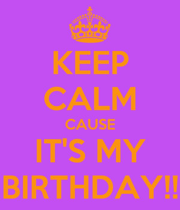 KEEP CALM CAUSE IT'S MY BIRTHDAY!!